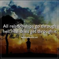 All relationships go through hell, real ones get through it.