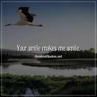 Your smile makes me smile.