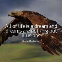All of life is a dream and dreams are nothing but illusions