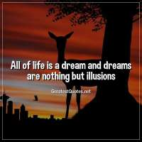 All of life is a dream and dreams are nothing but illusions.