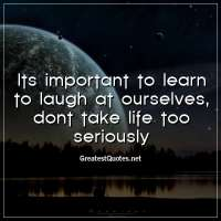 Its important to learn to laugh at ourselves, dont take life too seriously.