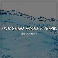 Never compare yourself to anyone.