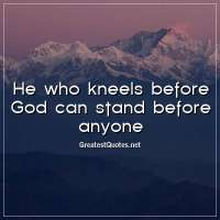 He who kneels before God can stand before anyone.