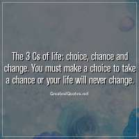 The 3 Cs of life: choice, chance and change. You must make a choice to take a chance or your life will never change.