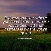 It doesnt matter where you come from, or where youve been, all that matters is where youre going