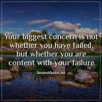 Your biggest concern is not whether you have failed, but whether you are content with your failure.