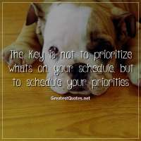 The key is not to prioritize whats on your schedule, but to schedule your priorities.