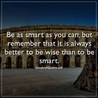 Be as smart as you can, but remember that it is always better to be wise than to be smart
