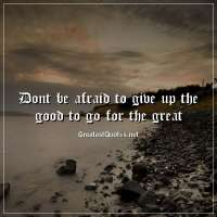 Dont be afraid to give up the good to go for the great.