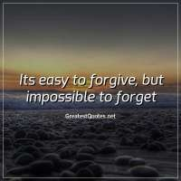 Its easy to forgive, but impossible to forget.