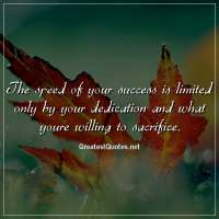 The speed of your success is limited only by your dedication and what youre willing to sacrifice.