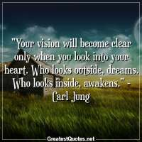 Your vision will become clear only when you look into your heart. Who looks outside, dreams. Who looks inside, awakens. - Carl Jung