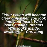 Your vision will become clear only when you look into your heart. Who looks outside, dreams. Who looks inside, awakens. -Carl Jung