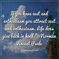 If you have zest and enthusiasm you attract zest and enthusiasm. Life does give back in kind. - Norman Vincent Peale