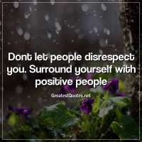 Dont let people disrespect you. Surround yourself with positive people