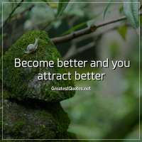 Become better and you attract better