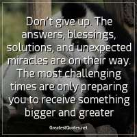 Don't give up. The answers, blessings, solutions, and unexpected miracles are on their way. The most challenging times are only preparing you to receive something bigger and greater.