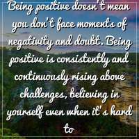 Being positive doesn't mean you don't face moments of negativity and doubt. Being positive is consistently and continuously rising above challenges, believing in yourself even when it's hard to