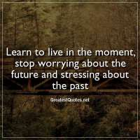 Learn to live in the moment, stop worrying about the future and stressing about the past