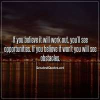 If you believe it will work out, you'll see opportunities. If you believe it won't you will see obstacles.