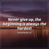 Never give up, the beginning is always the hardest