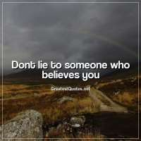 Dont lie to someone who believes you