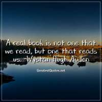 A real book is not one that we read, but one that reads us. -Wystan Hugh Auden