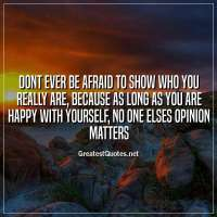 Dont ever be afraid to show who you really are, because as long as you are happy with yourself, no one elses opinion matters.