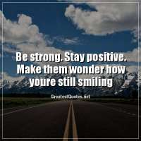 Be strong. Stay positive. Make them wonder how youre still smiling.
