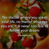 No matter where you are in your life, no matter what age you are, it is never too late to follow your dream