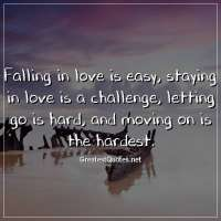 Falling in love is easy, staying in love is a challenge, letting go is hard, and moving on is the hardest.