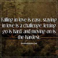 Falling in love is easy, staying in love is a challenge, letting go is hard, and moving on is the hardest
