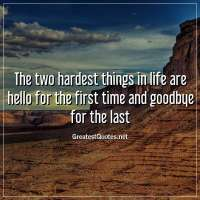 The two hardest things in life are hello for the first time and goodbye for the last.