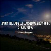 And in the end all I learned was how to be strong alone
