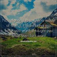 No relationship is ever a waste of time. If it didnt bring you what you want, it taught you what you dont want
