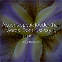 Actions speak louder than words. Dont just say it, prove it