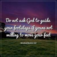 Do not ask God to guide your footsteps if youre not willing to move your feet