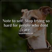 Note to self: Stop trying so hard for people who dont care.
