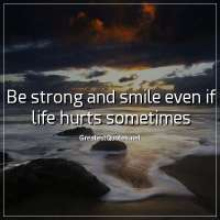 Be strong and smile even if life hurts sometimes