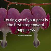 Letting go of your past is the first step toward happiness.