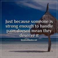 Just because someone is strong enough to handle pain, doesnt mean they deserve it