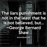 The liars punishment is not in the least that he is not believed, but... ~George Bernard Shaw