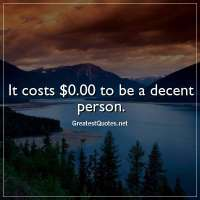 It costs $0.00 to be a decent person.