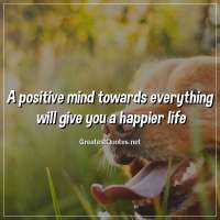 A positive mind towards everything will give you a happier life.