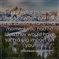 Its so weird thinking back to when you first met someone and that moment you had no idea they would have such a big impact on you