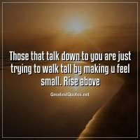 Those that talk down to you are just trying to walk tall by making u feel small. Rise above