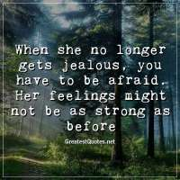 When she no longer gets jealous, you have to be afraid. Her feelings might not be as strong as before