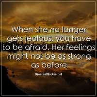 When she no longer gets jealous, you have to be afraid. Her feelings might not be as strong as before.