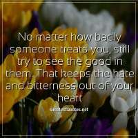 No matter how badly someone treats you, still try to see the good in them. That keeps the hate and bitterness out of your heart.