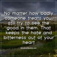No matter how badly someone treats you, still try to see the good in them. That keeps the hate and bitterness out of your heart